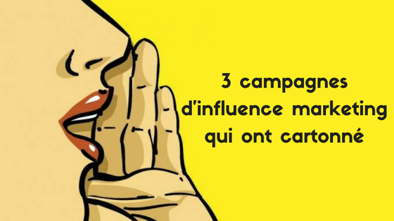 3 campagnes d'influence marketing qui ont cartonné